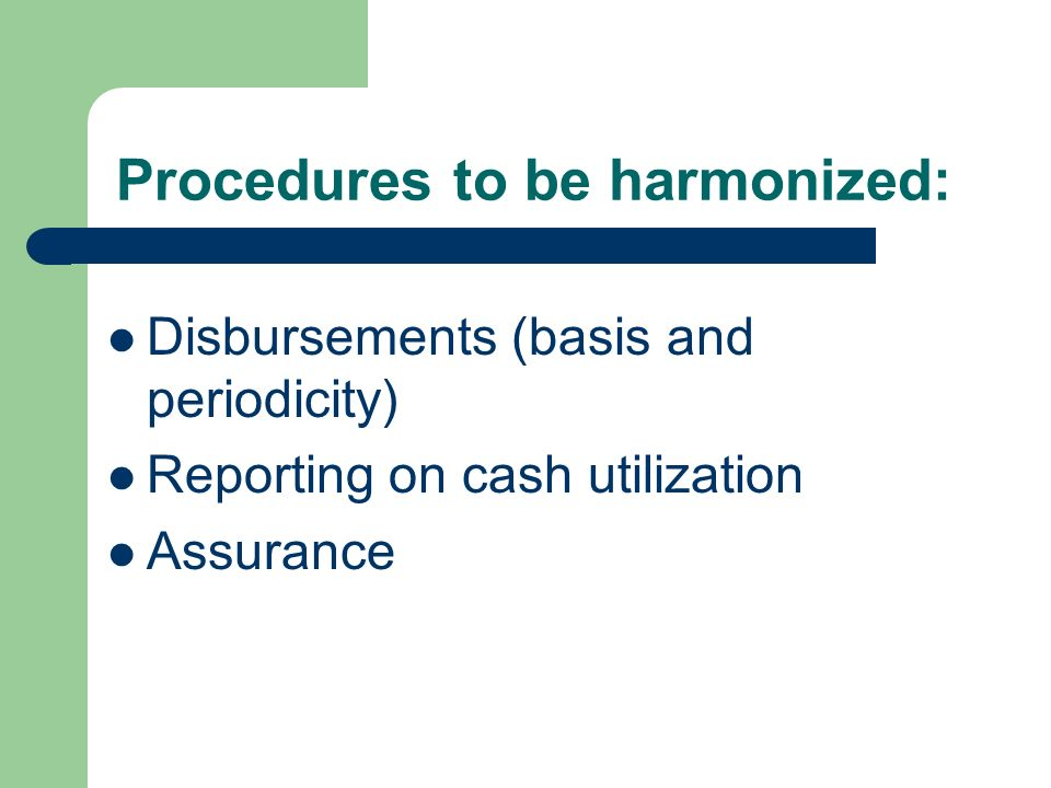 Procedures to be harmonized: Disbursements (basis and periodicity) Reporting on cash utilization Assurance