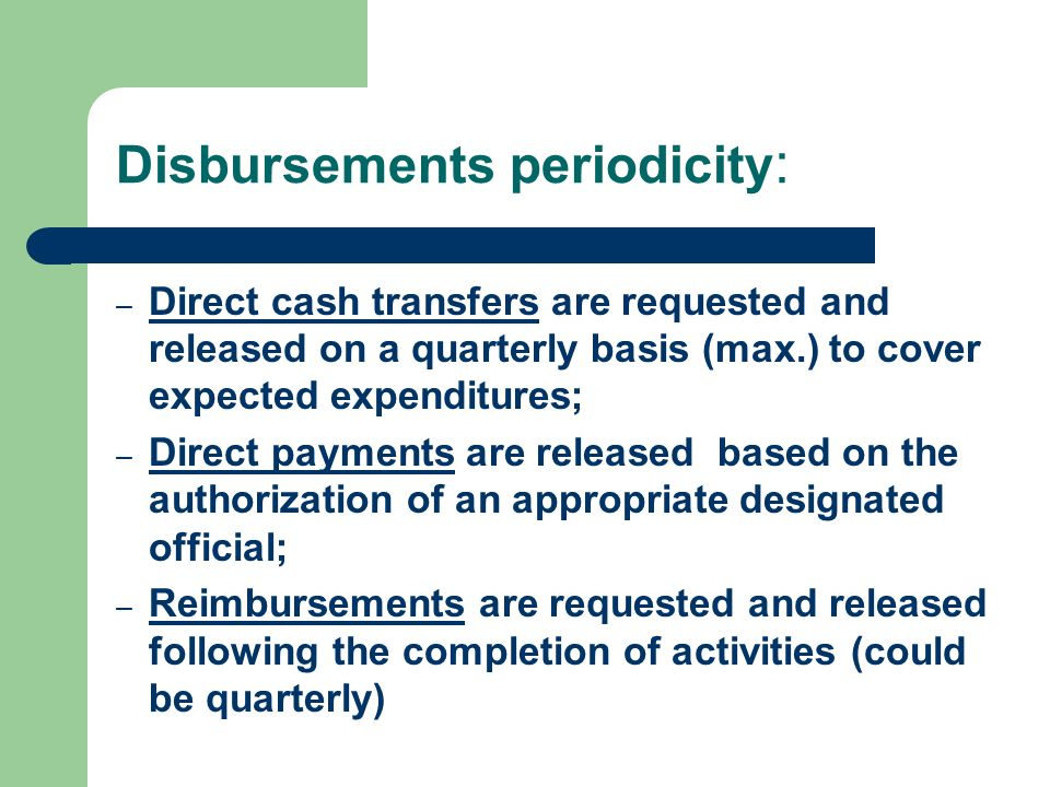 Disbursements periodicity : – Direct cash transfers are requested and released on a quarterly basis (max.) to cover expected expenditures; – Direct pa