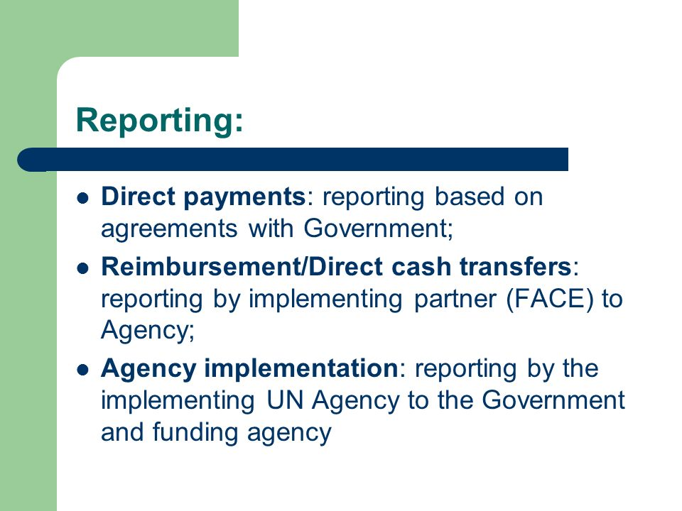 Reporting: Direct payments: reporting based on agreements with Government; Reimbursement/Direct cash transfers: reporting by implementing partner (FAC