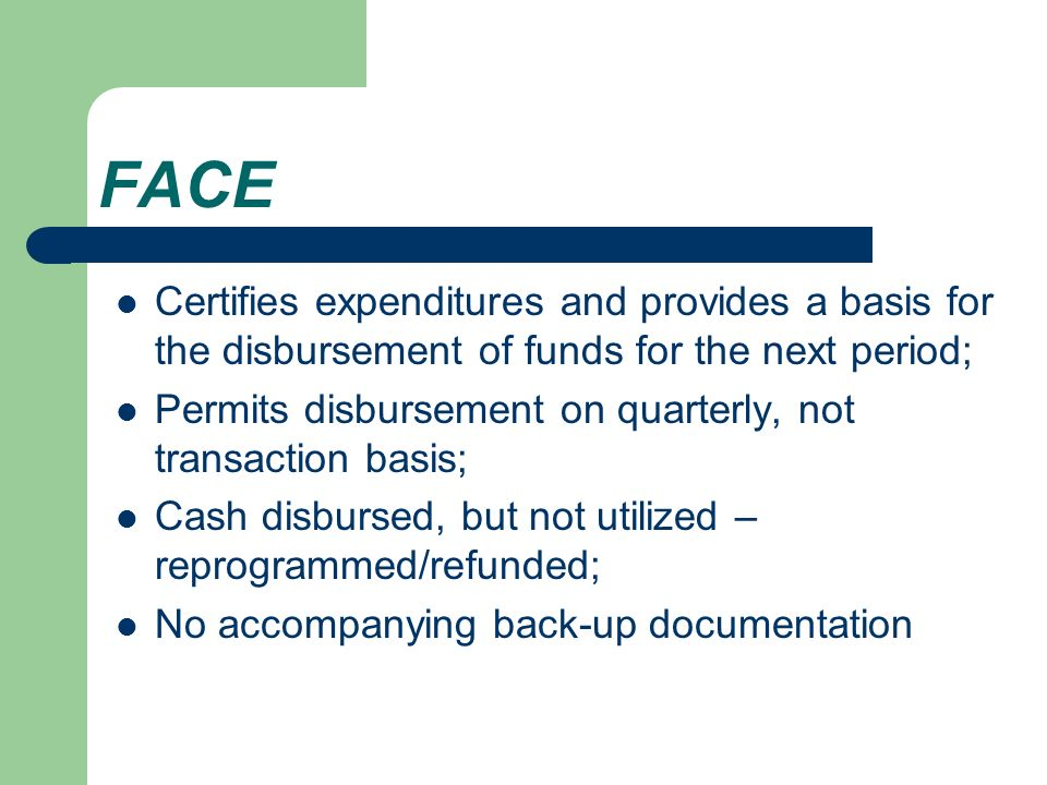FACE Certifies expenditures and provides a basis for the disbursement of funds for the next period; Permits disbursement on quarterly, not transaction