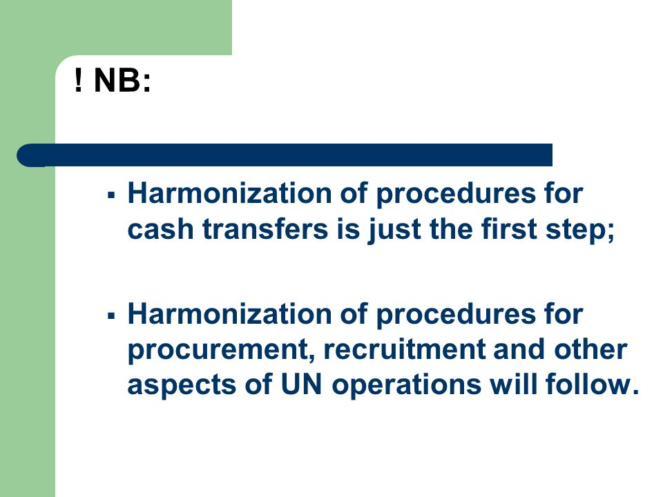 ! NB: Harmonization of procedures for cash transfers is just the first step; Harmonization of procedures for procurement, recruitment and other aspect