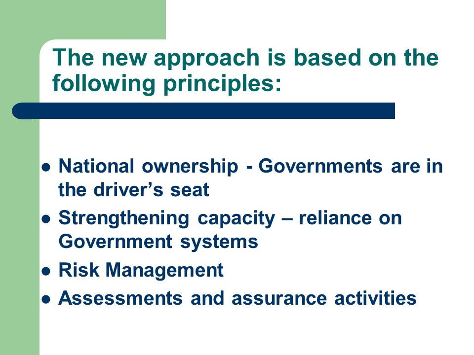 The new approach is based on the following principles: National ownership - Governments are in the drivers seat Strengthening capacity – reliance on Government systems Risk Management Assessments and assurance activities