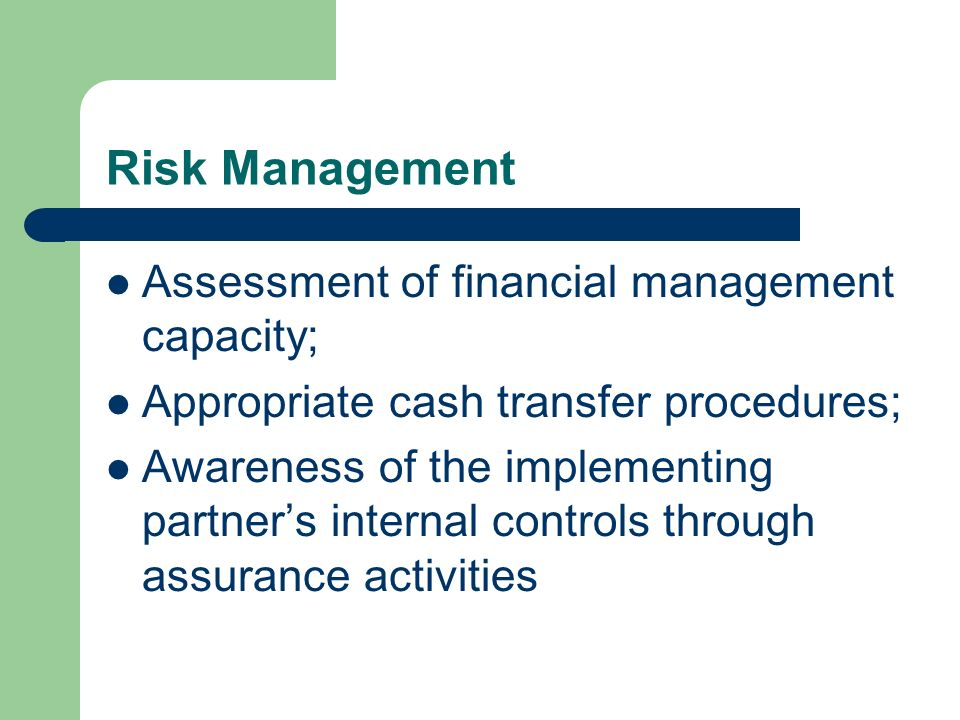 Risk Management Assessment of financial management capacity; Appropriate cash transfer procedures; Awareness of the implementing partners internal con