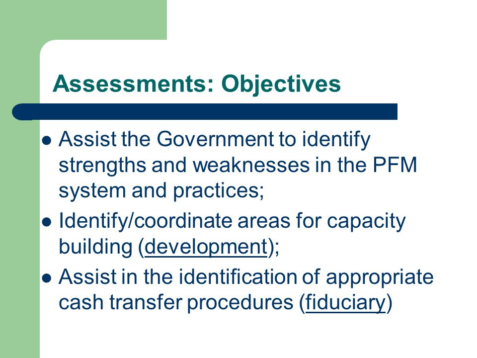 Assessments: Objectives Assist the Government to identify strengths and weaknesses in the PFM system and practices; Identify/coordinate areas for capa