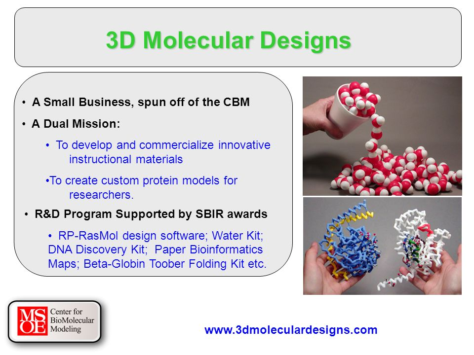 3D Molecular Designs A Small Business, spun off of the CBM A Dual Mission: To develop and commercialize innovative instructional materials To create custom protein models for researchers.