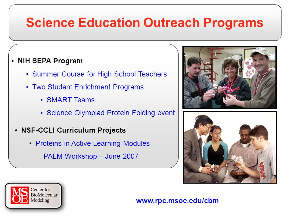 Science Education Outreach Programs NIH SEPA Program Summer Course for High School Teachers Two Student Enrichment Programs SMART Teams Science Olympiad Protein Folding event   NSF-CCLI Curriculum Projects Proteins in Active Learning Modules PALM Workshop – June 2007