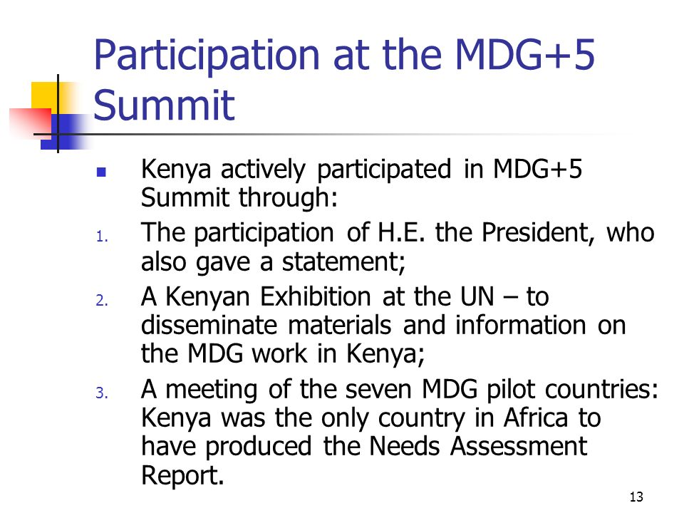13 Participation at the MDG+5 Summit Kenya actively participated in MDG+5 Summit through: 1. The participation of H.E. the President, who also gave a