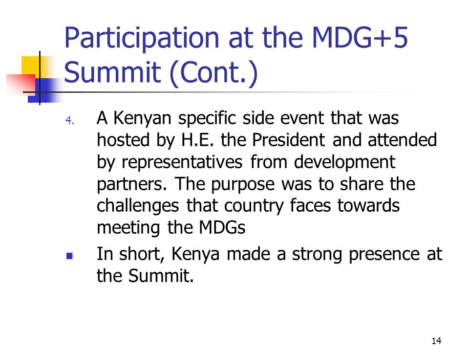14 Participation at the MDG+5 Summit (Cont.) 4. A Kenyan specific side event that was hosted by H.E. the President and attended by representatives fro