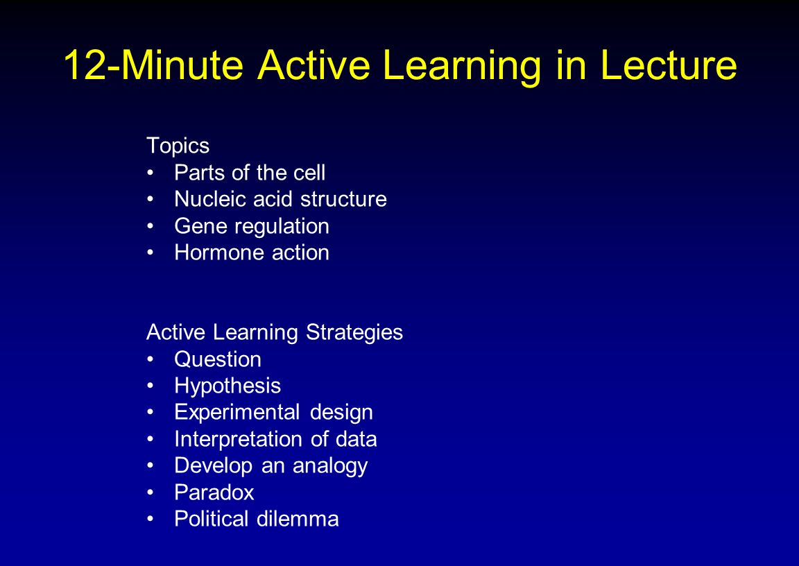 12-Minute Active Learning in Lecture Topics Parts of the cell Nucleic acid structure Gene regulation Hormone action Active Learning Strategies Questio