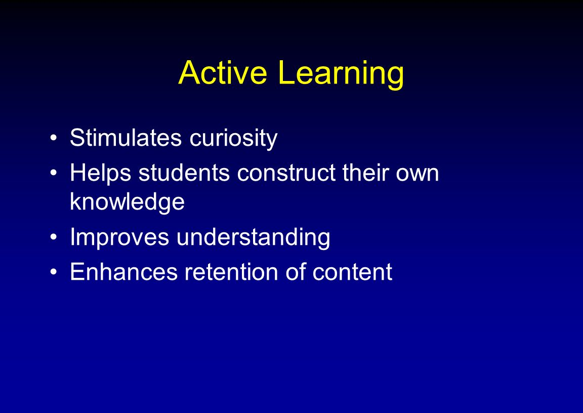 Active Learning Stimulates curiosity Helps students construct their own knowledge Improves understanding Enhances retention of content