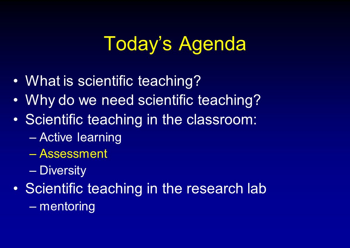 Todays Agenda What is scientific teaching? Why do we need scientific teaching? Scientific teaching in the classroom: –Active learning –Assessment –Div