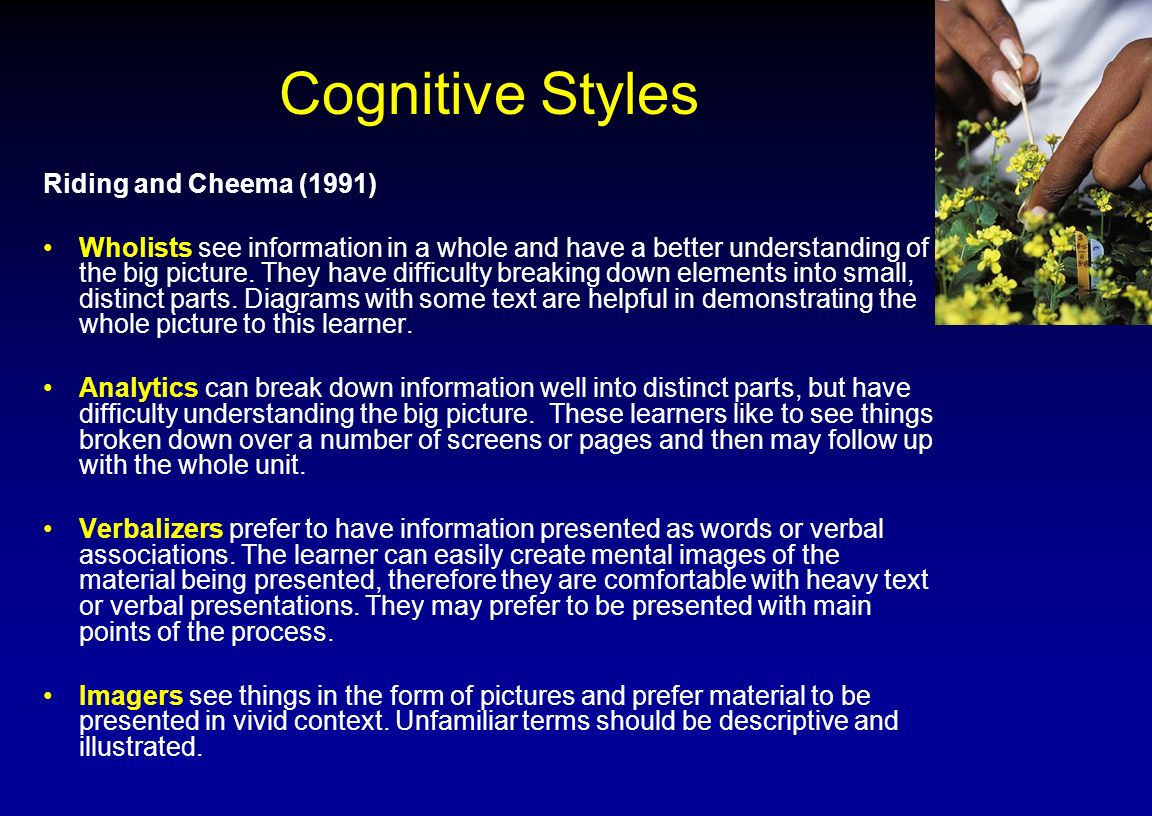 Cognitive Styles Riding and Cheema (1991) Wholists see information in a whole and have a better understanding of the big picture. They have difficulty