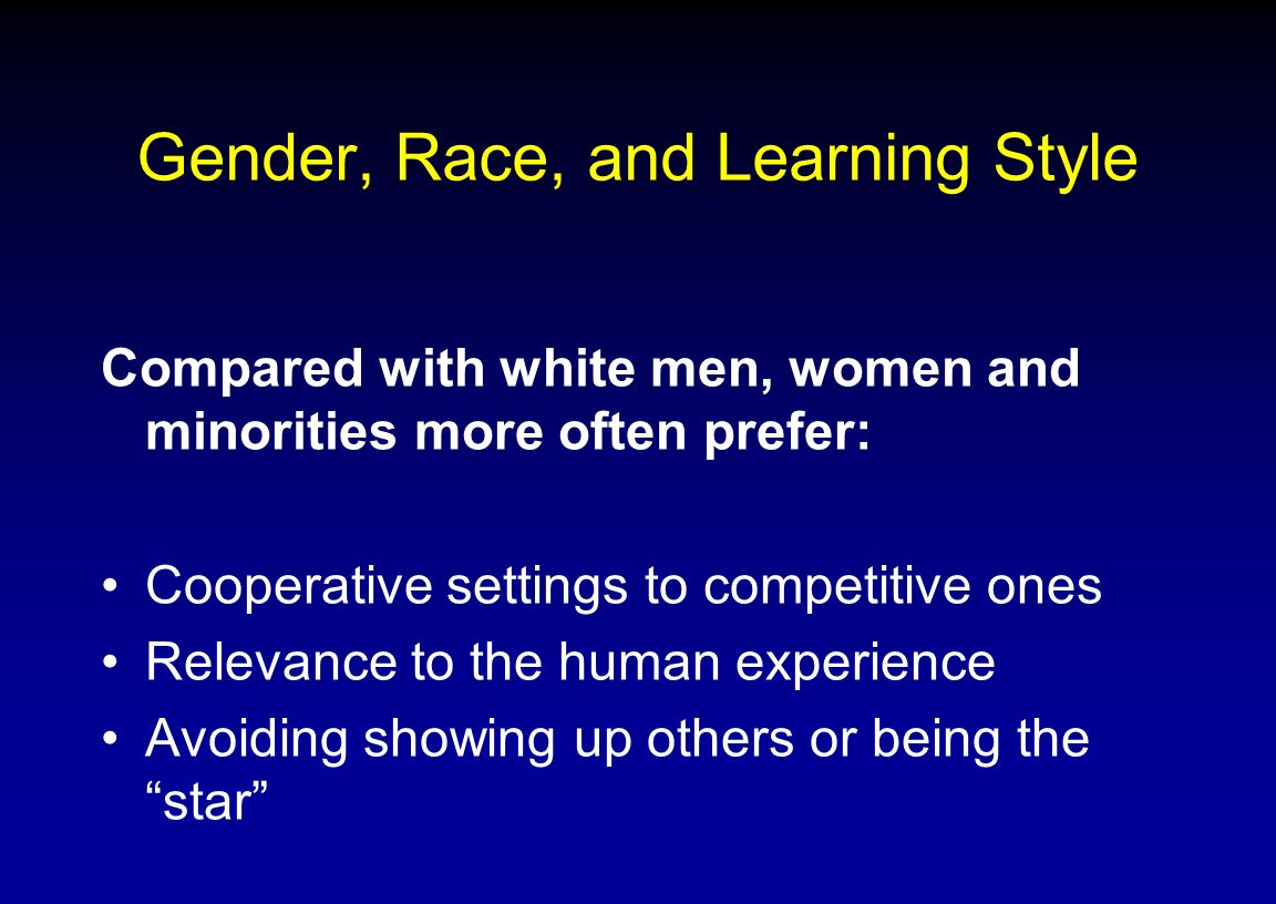 Gender, Race, and Learning Style Compared with white men, women and minorities more often prefer: Cooperative settings to competitive ones Relevance t