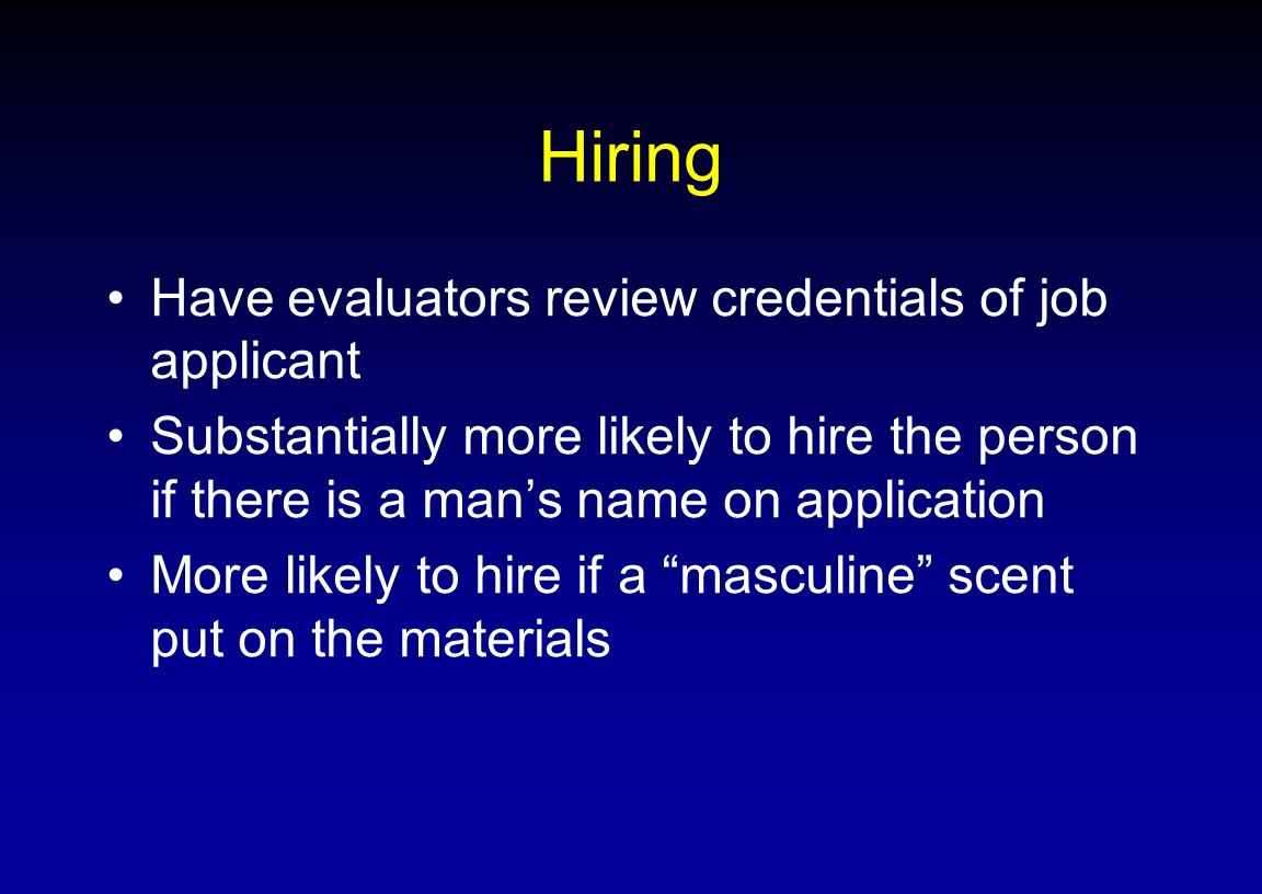 Hiring Have evaluators review credentials of job applicant Substantially more likely to hire the person if there is a mans name on application More li
