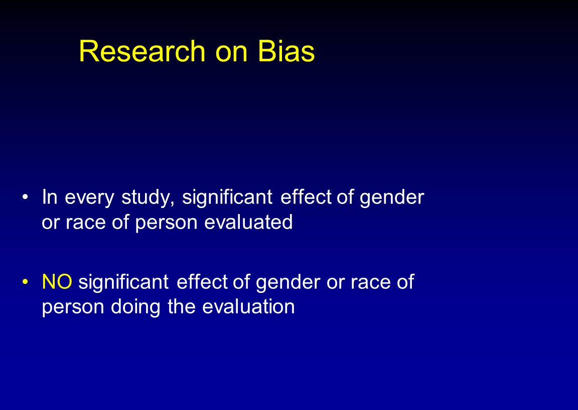 Research on Bias In every study, significant effect of gender or race of person evaluated NO significant effect of gender or race of person doing the