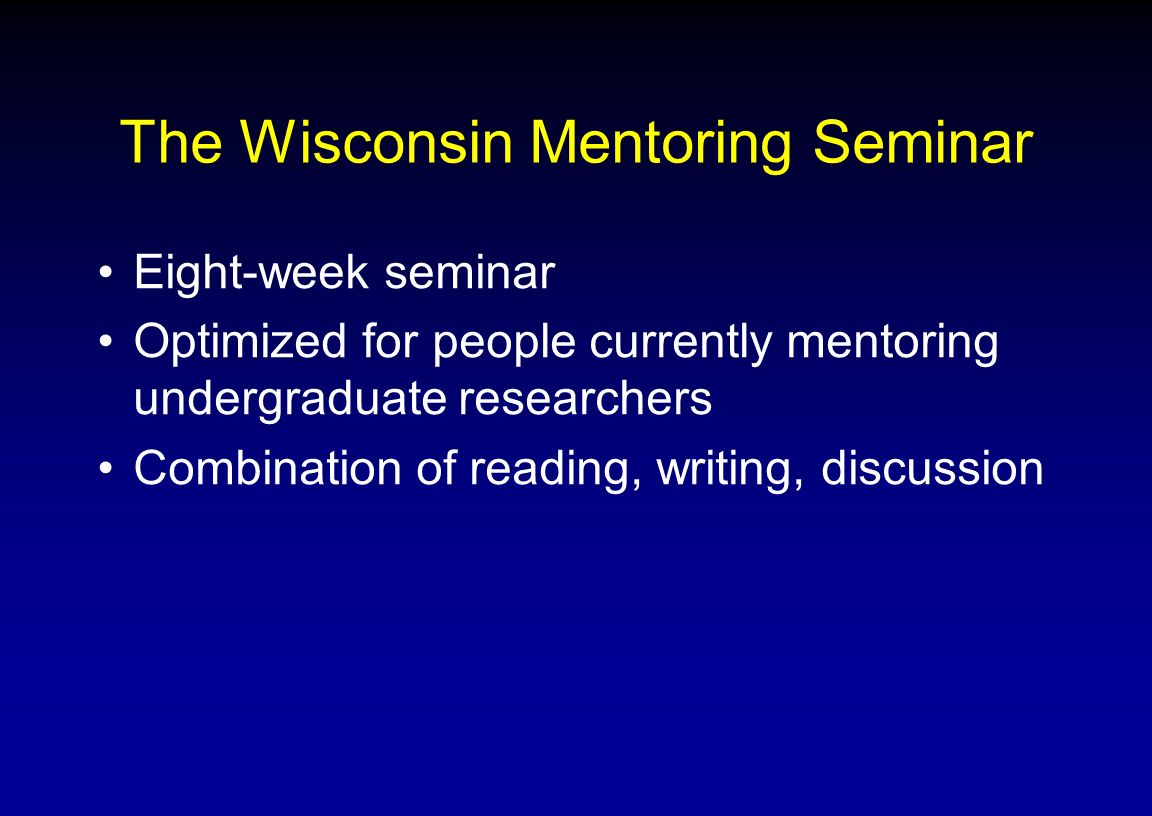 The Wisconsin Mentoring Seminar Eight-week seminar Optimized for people currently mentoring undergraduate researchers Combination of reading, writing,