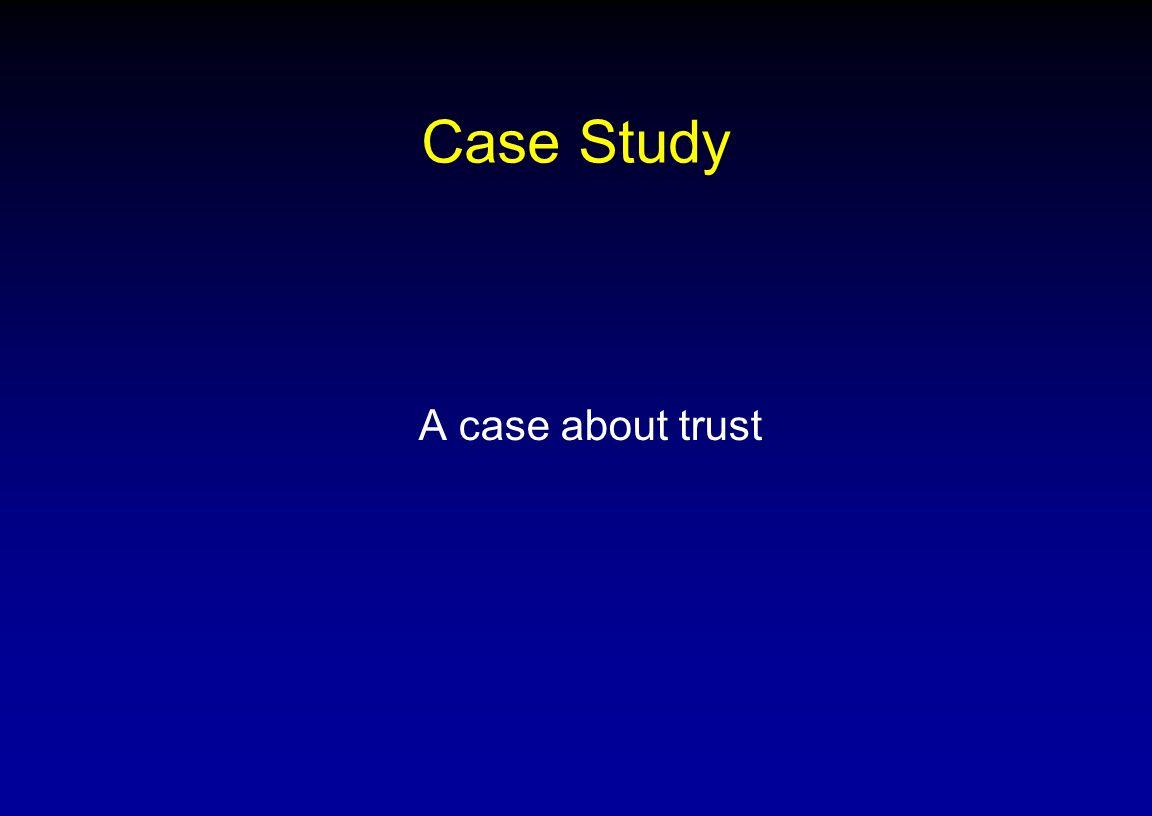 Case Study A case about trust