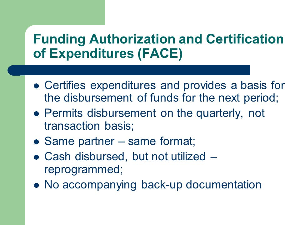Funding Authorization and Certification of Expenditures (FACE) Certifies expenditures and provides a basis for the disbursement of funds for the next period; Permits disbursement on the quarterly, not transaction basis; Same partner – same format; Cash disbursed, but not utilized – reprogrammed; No accompanying back-up documentation