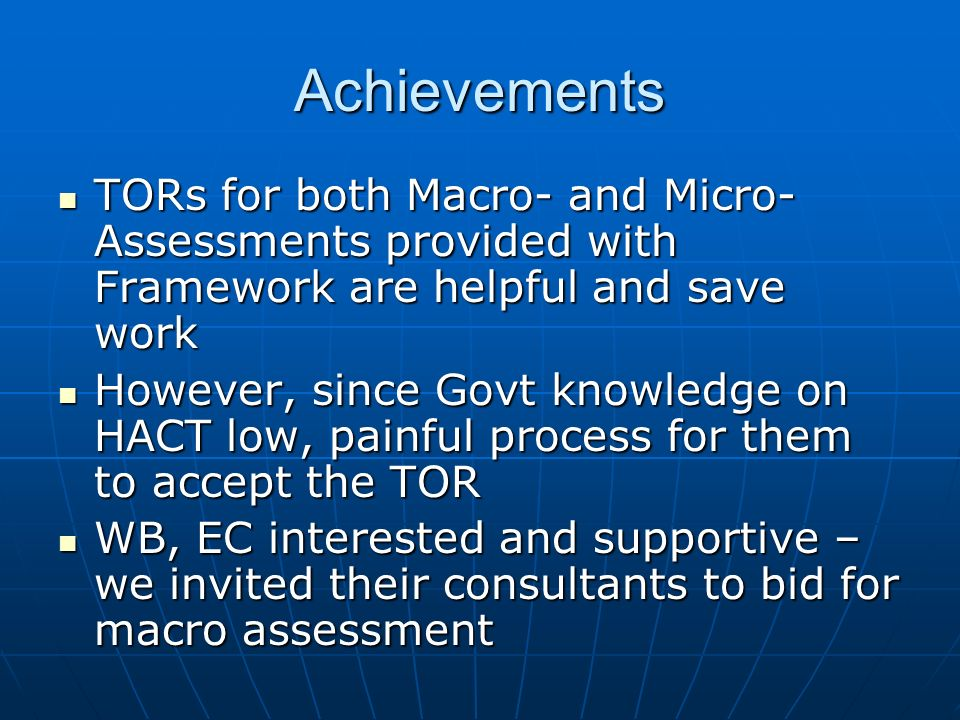 Achievements TORs for both Macro- and Micro- Assessments provided with Framework are helpful and save work TORs for both Macro- and Micro- Assessments provided with Framework are helpful and save work However, since Govt knowledge on HACT low, painful process for them to accept the TOR However, since Govt knowledge on HACT low, painful process for them to accept the TOR WB, EC interested and supportive – we invited their consultants to bid for macro assessment WB, EC interested and supportive – we invited their consultants to bid for macro assessment