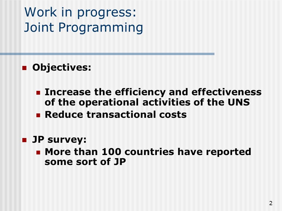 2 Work in progress: Joint Programming Objectives: Increase the efficiency and effectiveness of the operational activities of the UNS Reduce transactional costs JP survey: More than 100 countries have reported some sort of JP