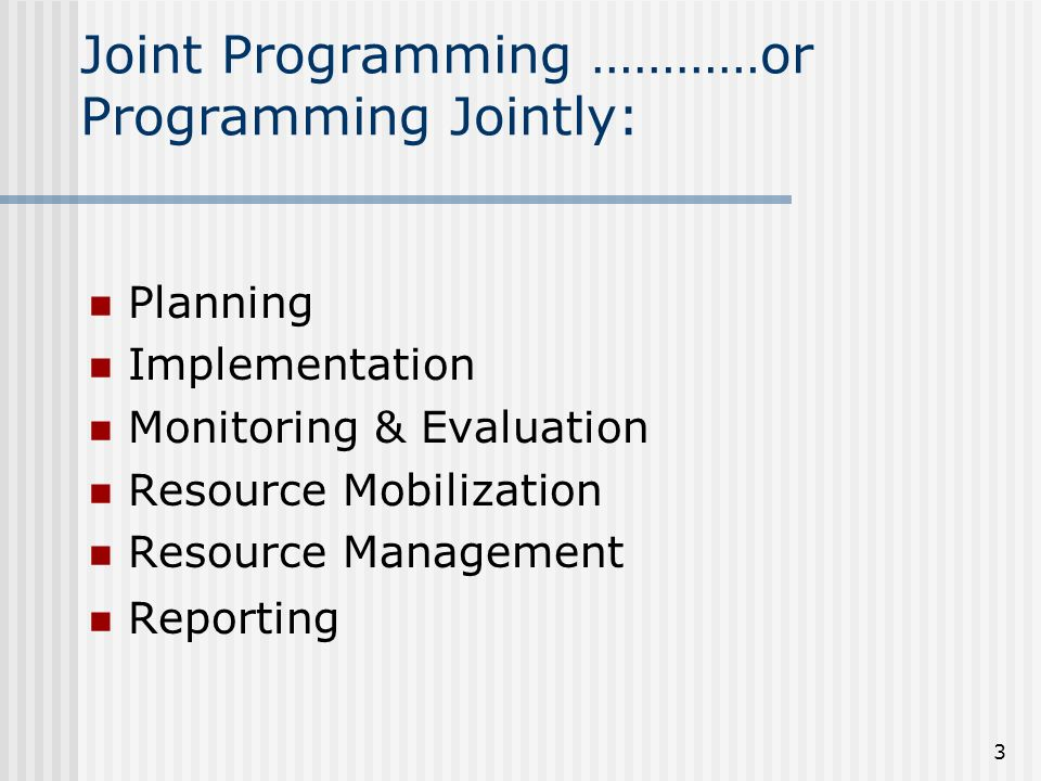 3 Joint Programming …………or Programming Jointly: Planning Implementation Monitoring & Evaluation Resource Mobilization Resource Management Reporting