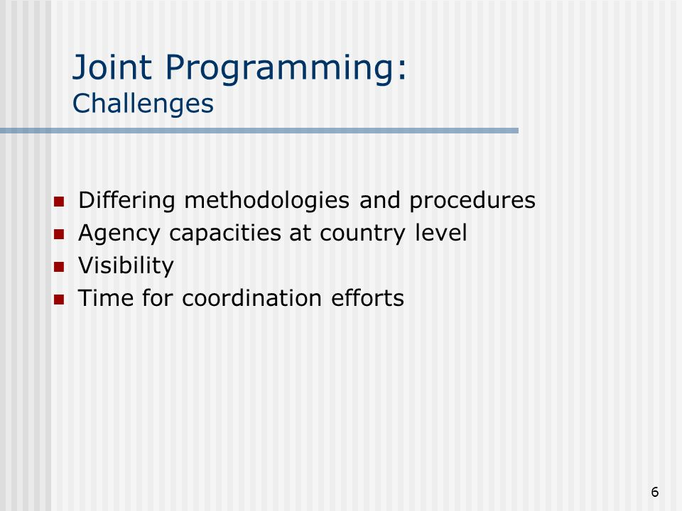 6 Joint Programming: Challenges Differing methodologies and procedures Agency capacities at country level Visibility Time for coordination efforts