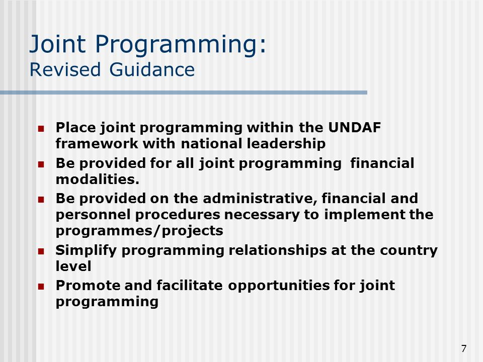 7 Joint Programming: Revised Guidance Place joint programming within the UNDAF framework with national leadership Be provided for all joint programming financial modalities.