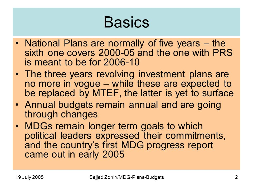 19 July 2005Sajjad Zohir//MDG-Plans-Budgets2 Basics National Plans are normally of five years – the sixth one covers 2000-05 and the one with PRS is meant to be for 2006-10 The three years revolving investment plans are no more in vogue – while these are expected to be replaced by MTEF, the latter is yet to surface Annual budgets remain annual and are going through changes MDGs remain longer term goals to which political leaders expressed their commitments, and the countrys first MDG progress report came out in early 2005