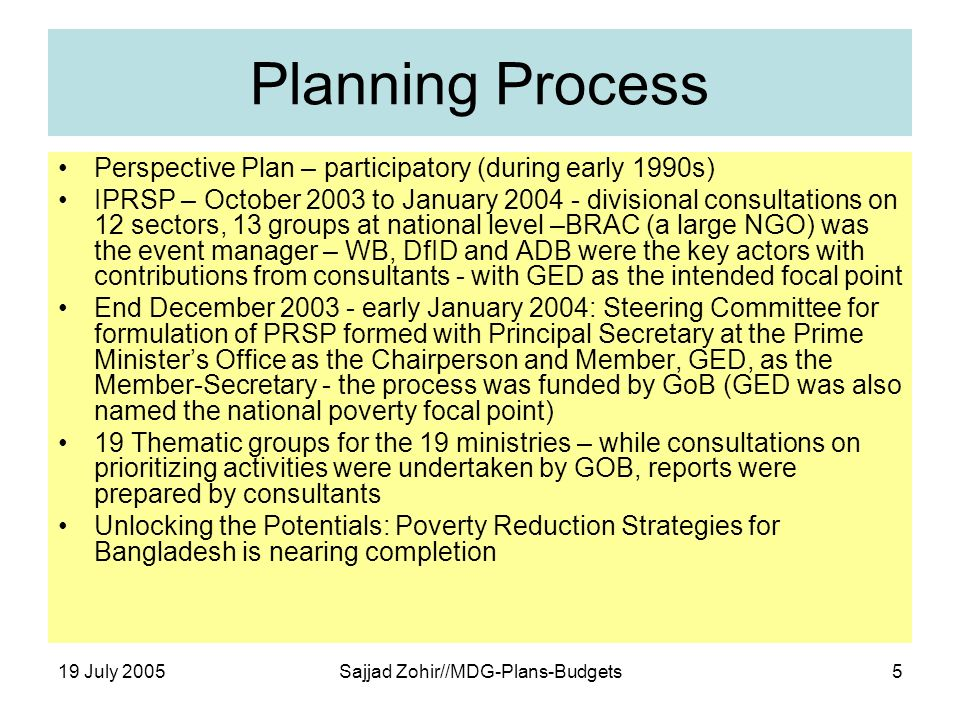 19 July 2005Sajjad Zohir//MDG-Plans-Budgets5 Planning Process Perspective Plan – participatory (during early 1990s) IPRSP – October 2003 to January 2004 - divisional consultations on 12 sectors, 13 groups at national level –BRAC (a large NGO) was the event manager – WB, DfID and ADB were the key actors with contributions from consultants - with GED as the intended focal point End December 2003 - early January 2004: Steering Committee for formulation of PRSP formed with Principal Secretary at the Prime Ministers Office as the Chairperson and Member, GED, as the Member-Secretary - the process was funded by GoB (GED was also named the national poverty focal point) 19 Thematic groups for the 19 ministries – while consultations on prioritizing activities were undertaken by GOB, reports were prepared by consultants Unlocking the Potentials: Poverty Reduction Strategies for Bangladesh is nearing completion