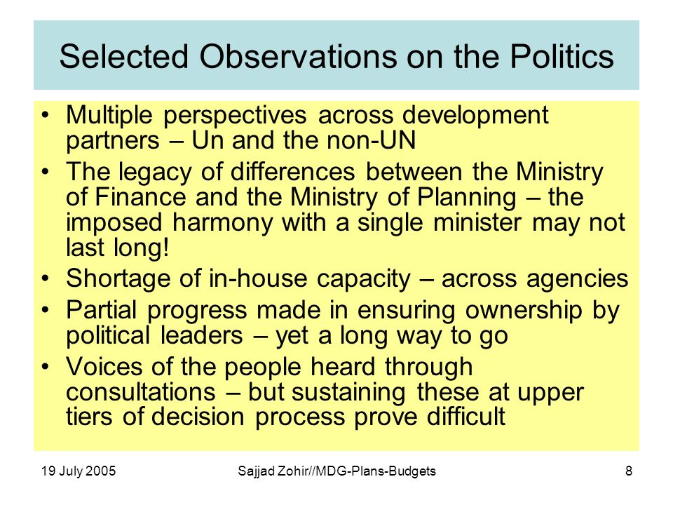 19 July 2005Sajjad Zohir//MDG-Plans-Budgets8 Selected Observations on the Politics Multiple perspectives across development partners – Un and the non-UN The legacy of differences between the Ministry of Finance and the Ministry of Planning – the imposed harmony with a single minister may not last long.