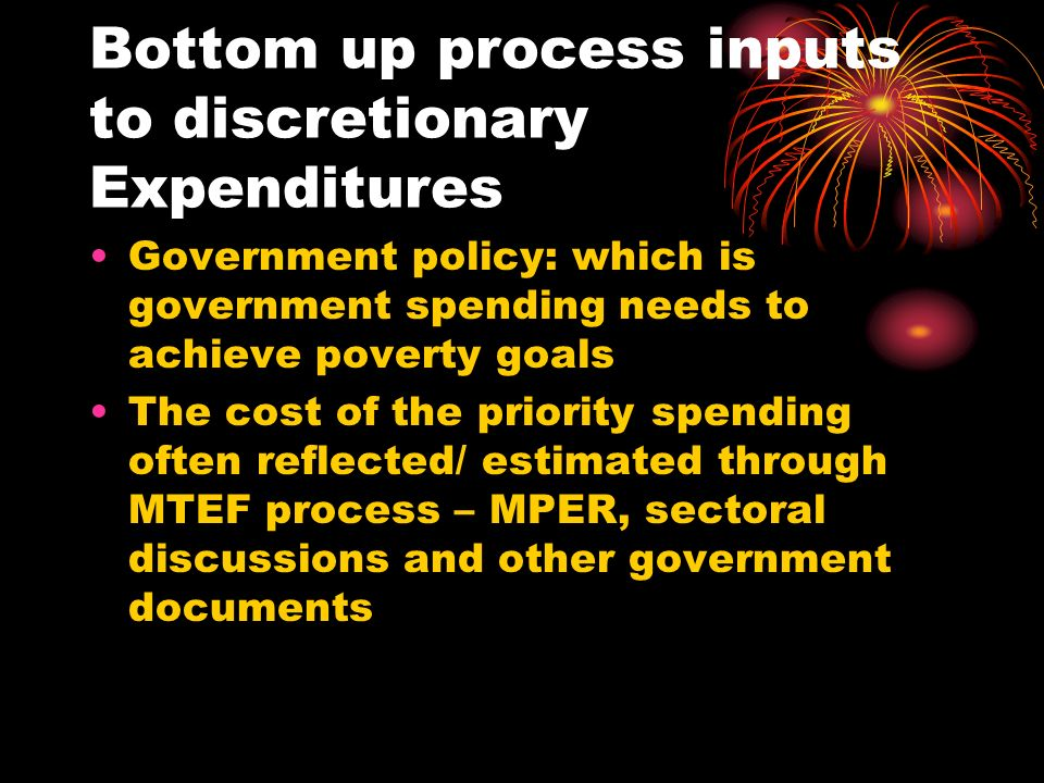Bottom up process inputs to discretionary Expenditures Government policy: which is government spending needs to achieve poverty goals The cost of the