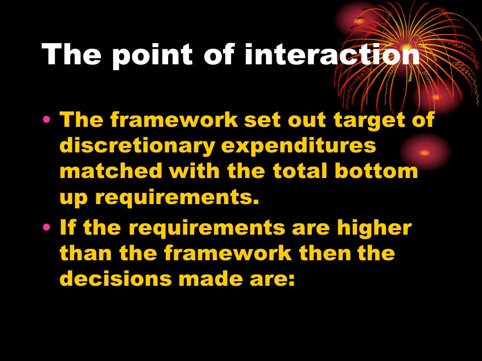 The point of interaction The framework set out target of discretionary expenditures matched with the total bottom up requirements.