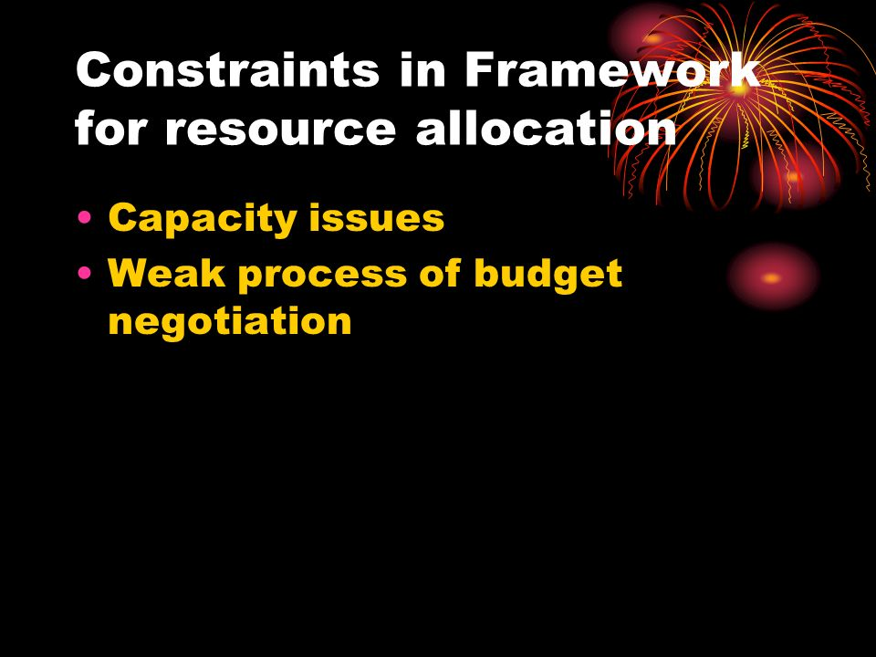 Constraints in Framework for resource allocation Capacity issues Weak process of budget negotiation