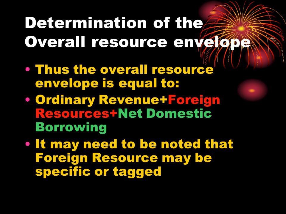 Determination of the Overall resource envelope Thus the overall resource envelope is equal to: Ordinary Revenue+Foreign Resources+Net Domestic Borrowing It may need to be noted that Foreign Resource may be specific or tagged