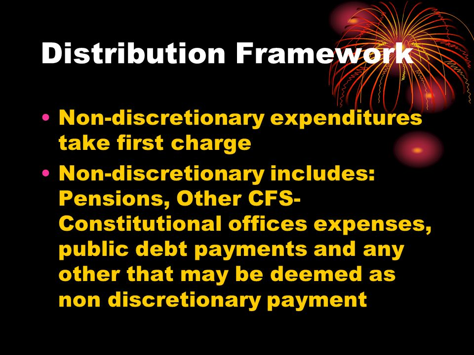 Distribution Framework Non-discretionary expenditures take first charge Non-discretionary includes: Pensions, Other CFS- Constitutional offices expens