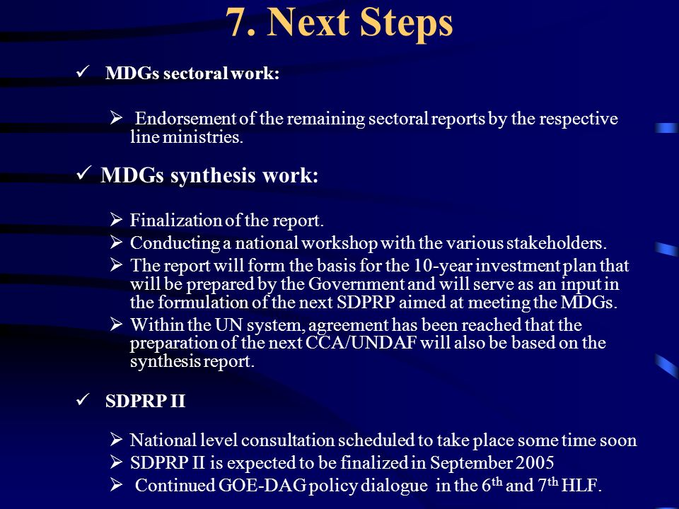 7. Next Steps MDGs sectoral work: Endorsement of the remaining sectoral reports by the respective line ministries. MDGs synthesis work: Finalization o