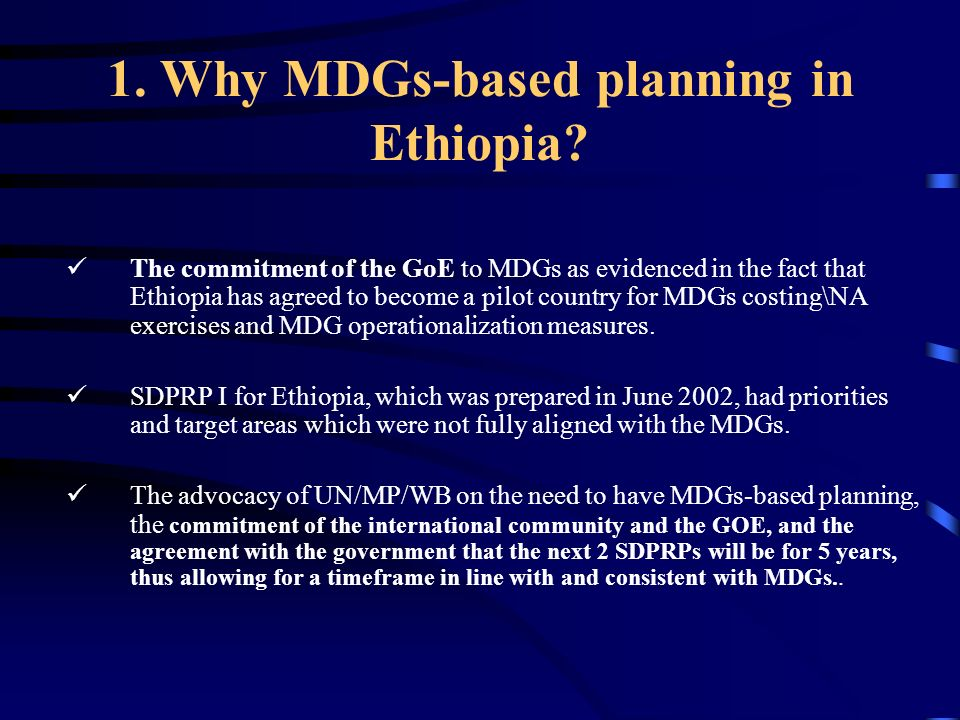 1. Why MDGs-based planning in Ethiopia? The commitment of the GoE to MDGs as evidenced in the fact that Ethiopia has agreed to become a pilot country