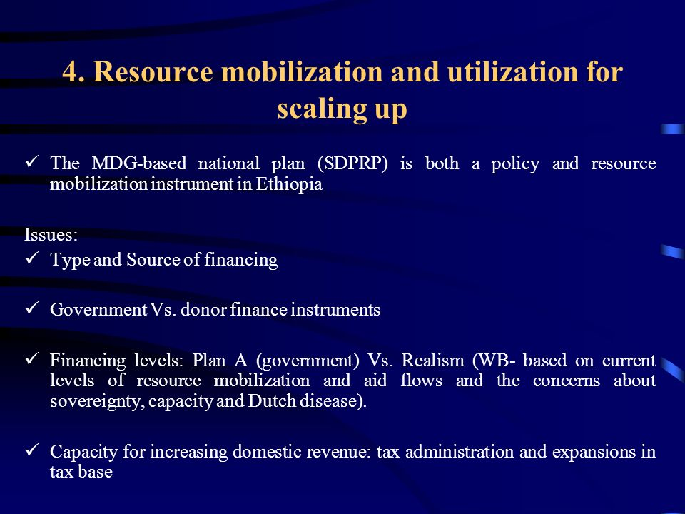 4. Resource mobilization and utilization for scaling up The MDG-based national plan (SDPRP) is both a policy and resource mobilization instrument in E