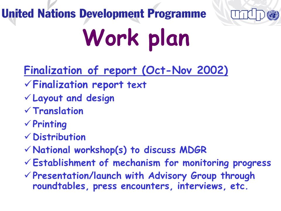Work plan Drafting MDGR (July-September 2002) Distribution on work per goal/indicator Finalizing selection of targets and indicators Selection of baseline data and benchmarks Identifying data gaps and attempting to fill them Collection of data and drafting of sections Compilation and completion of first draft of report Validation by policy experts/think tanks Technical review by Advisory Group, experts, UN HQ, with stakeholder validation