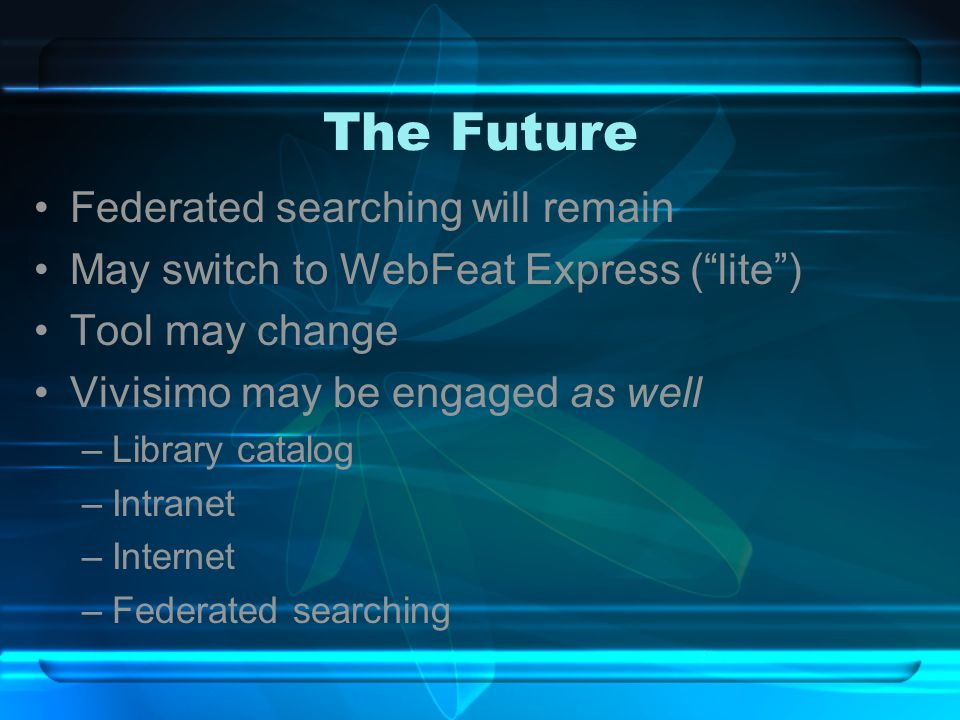 The Future Federated searching will remain May switch to WebFeat Express (lite) Tool may change Vivisimo may be engaged as well –Library catalog –Intranet –Internet –Federated searching
