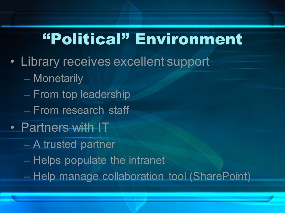 Political Environment Library receives excellent support –Monetarily –From top leadership –From research staff Partners with IT –A trusted partner –Helps populate the intranet –Help manage collaboration tool (SharePoint)