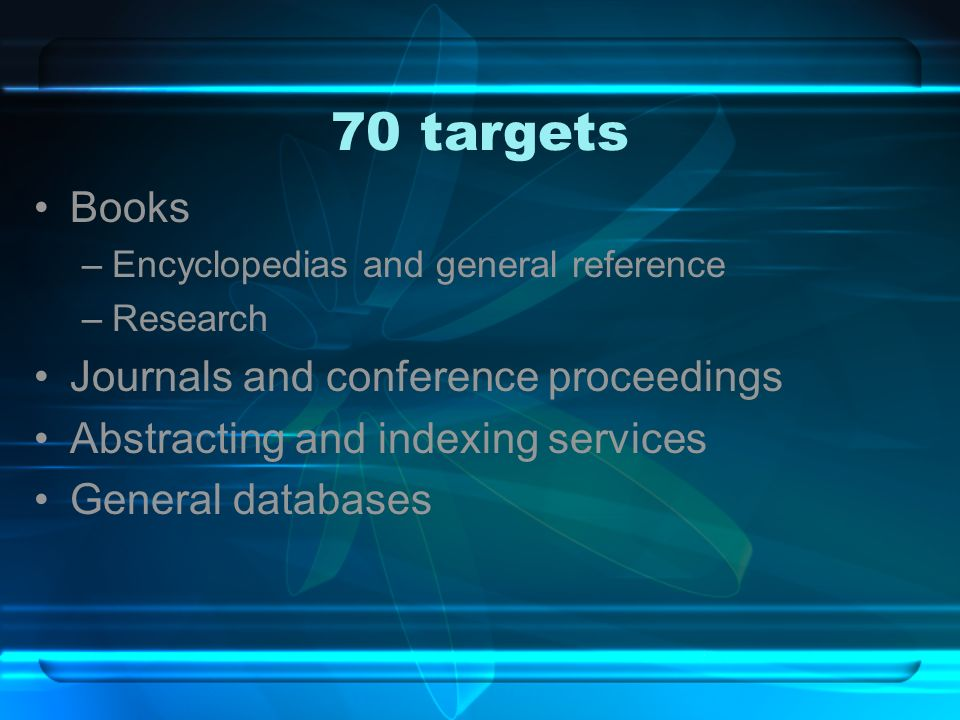 70 targets Books –Encyclopedias and general reference –Research Journals and conference proceedings Abstracting and indexing services General databases