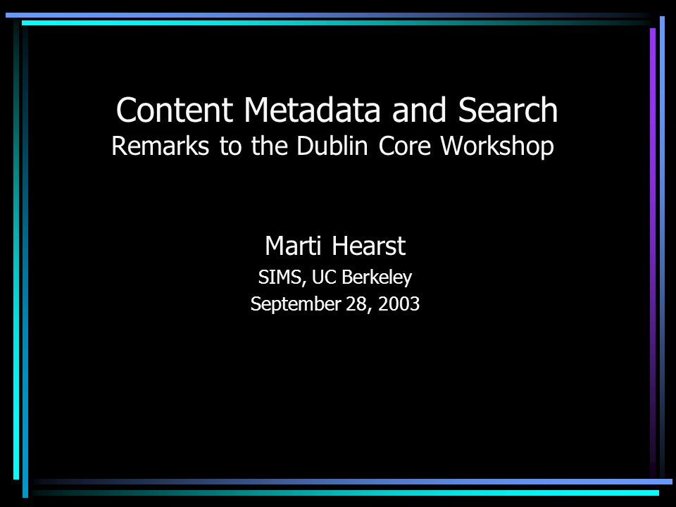 Content Metadata and Search Remarks to the Dublin Core Workshop Marti Hearst SIMS, UC Berkeley September 28, 2003