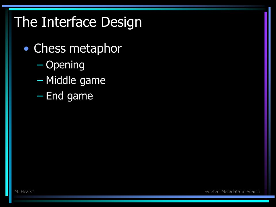M. HearstFaceted Metadata in Search The Interface Design Chess metaphor –Opening –Middle game –End game