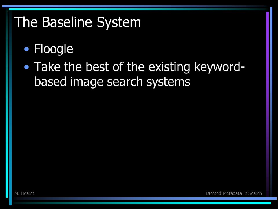 M. HearstFaceted Metadata in Search The Baseline System Floogle Take the best of the existing keyword- based image search systems