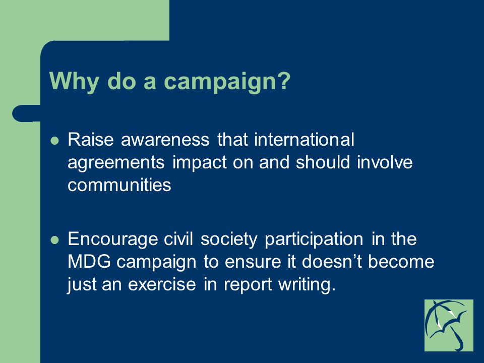 Why do a campaign? Raise awareness that international agreements impact on and should involve communities Encourage civil society participation in the