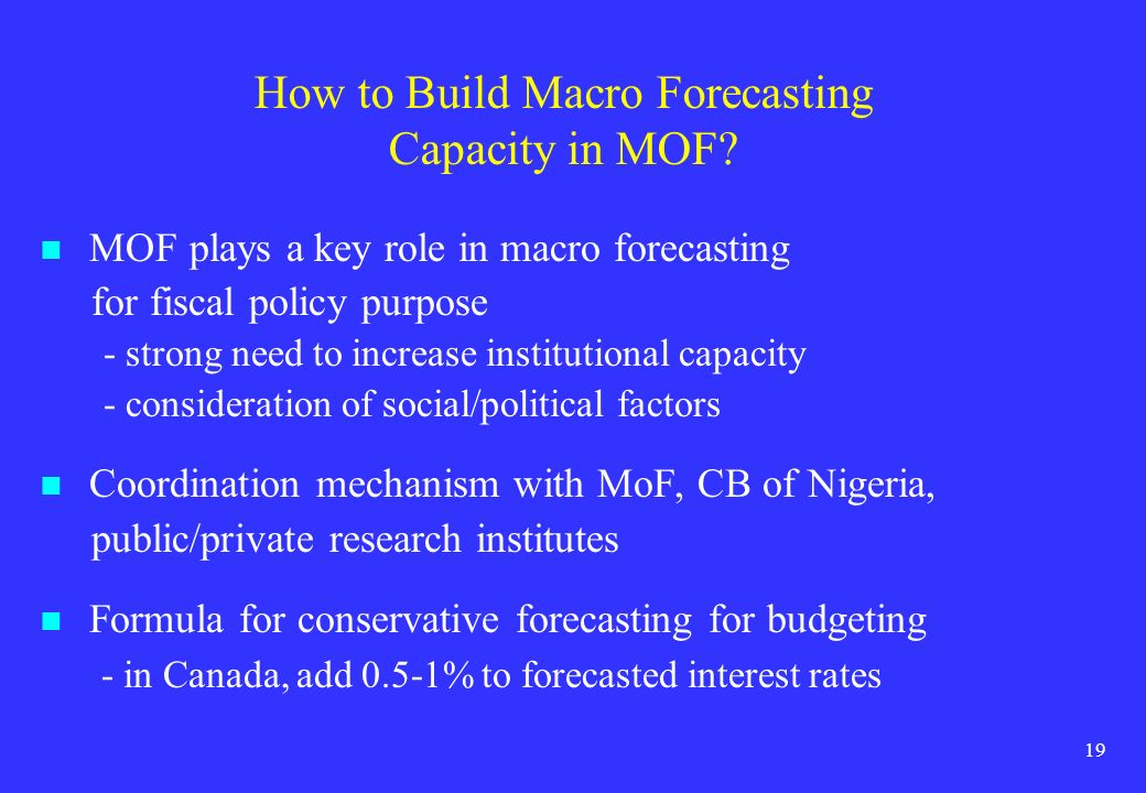 19 How to Build Macro Forecasting Capacity in MOF? MOF plays a key role in macro forecasting for fiscal policy purpose - strong need to increase insti