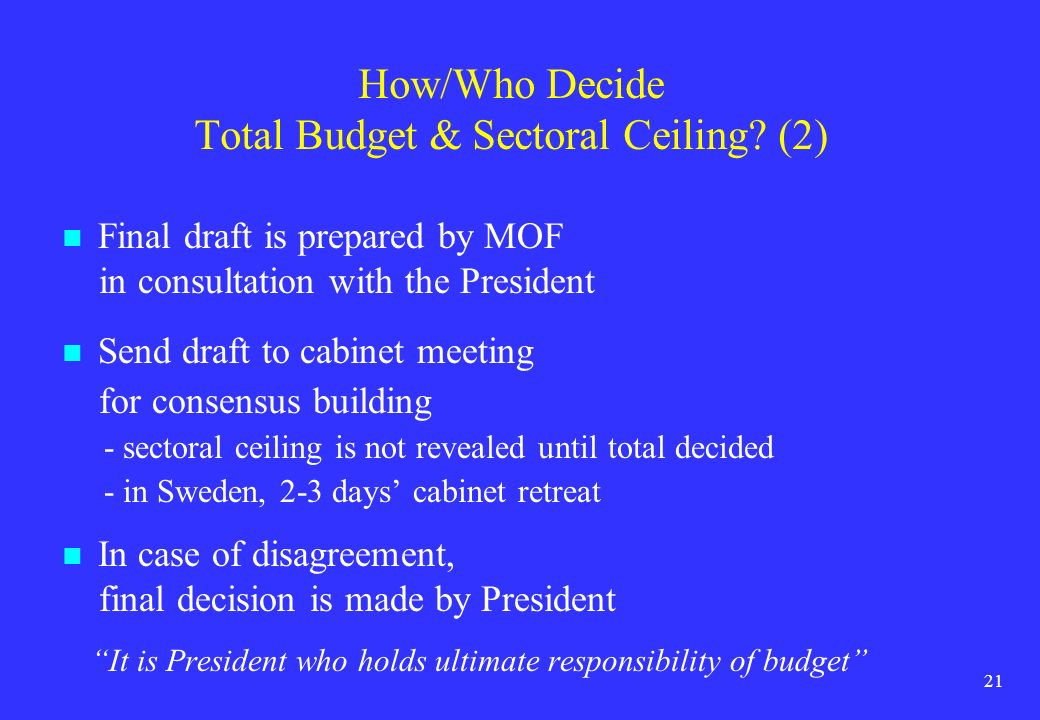 21 How/Who Decide Total Budget & Sectoral Ceiling? (2) Final draft is prepared by MOF in consultation with the President Send draft to cabinet meeting