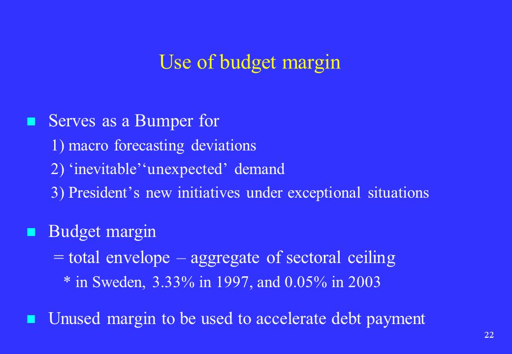 22 Use of budget margin Serves as a Bumper for 1) macro forecasting deviations 2) inevitableunexpected demand 3) Presidents new initiatives under exce