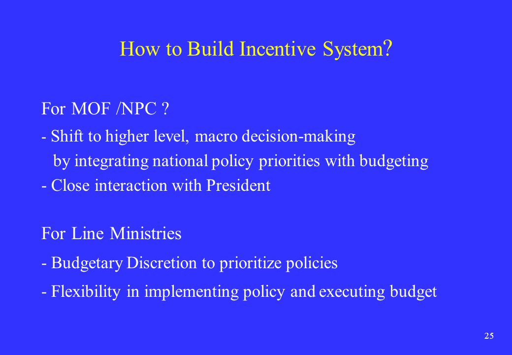 25 How to Build Incentive System ? For MOF /NPC ? - Shift to higher level, macro decision-making by integrating national policy priorities with budget
